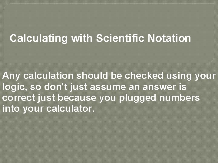 Calculating with Scientific Notation Any calculation should be checked using your logic, so don't