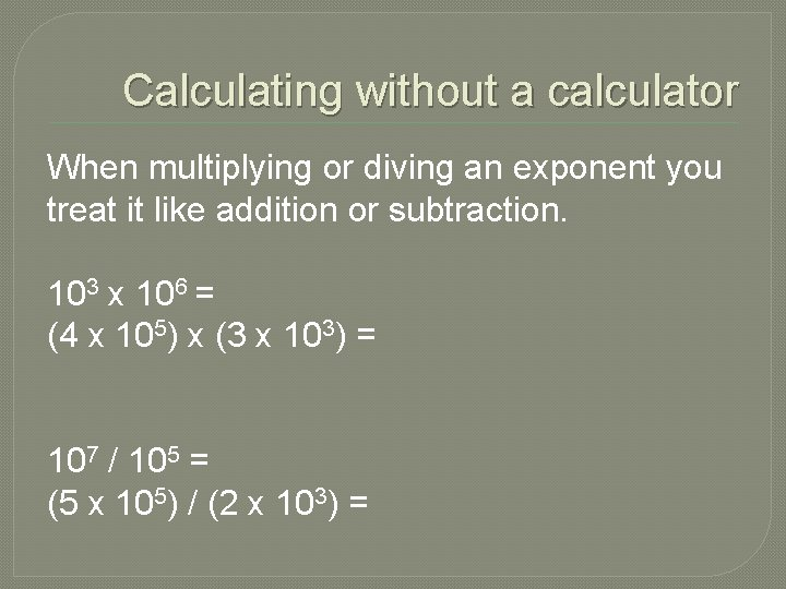 Calculating without a calculator When multiplying or diving an exponent you treat it like