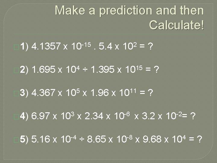 Make a prediction and then Calculate! � 1) 4. 1357 x 10 -15. 5.