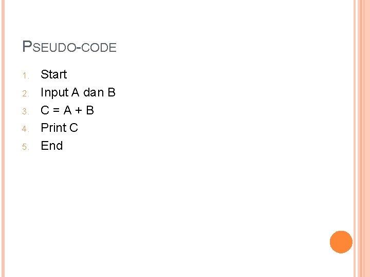 PSEUDO-CODE 1. 2. 3. 4. 5. Start Input A dan B C=A+B Print C