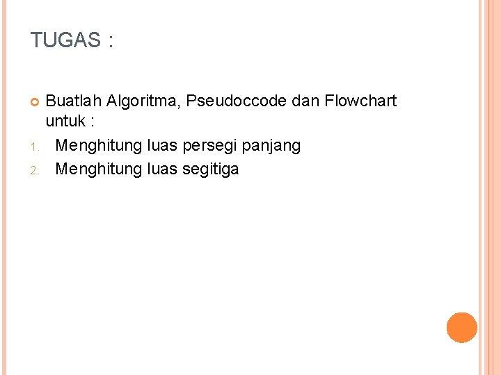 TUGAS : Buatlah Algoritma, Pseudoccode dan Flowchart untuk : 1. Menghitung luas persegi panjang