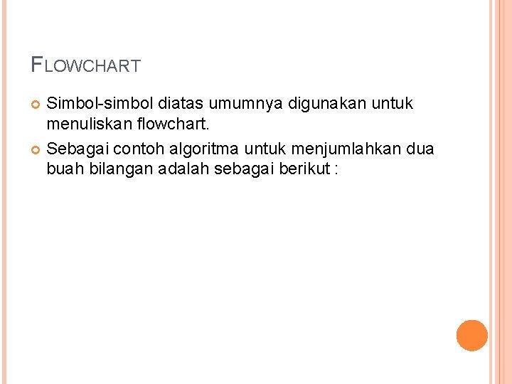 FLOWCHART Simbol-simbol diatas umumnya digunakan untuk menuliskan flowchart. Sebagai contoh algoritma untuk menjumlahkan dua