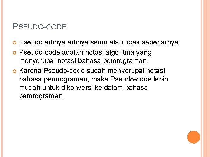 PSEUDO-CODE Pseudo artinya semu atau tidak sebenarnya. Pseudo-code adalah notasi algoritma yang menyerupai notasi