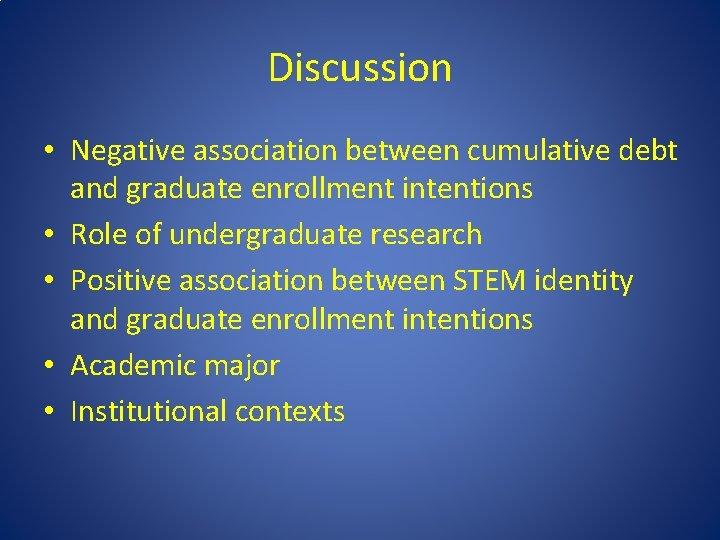 Discussion • Negative association between cumulative debt and graduate enrollment intentions • Role of