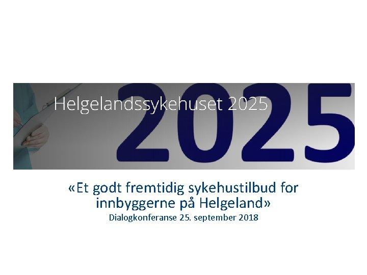«Et godt fremtidig sykehustilbud for innbyggerne på Helgeland» Dialogkonferanse 25. september 2018