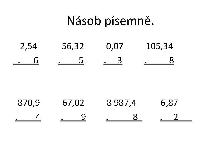 Násob písemně. 2, 54. 6 56, 32. 5 0, 07. 3 870, 9. 4