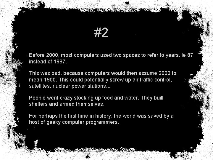 #2 Before 2000, most computers used two spaces to refer to years. ie 87