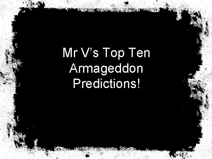 Mr V's Top Ten Armageddon Predictions!