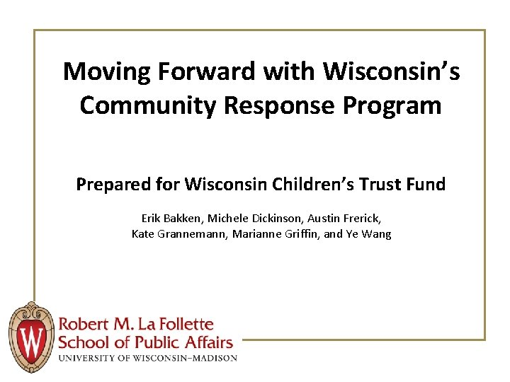 Moving Forward with Wisconsin's Community Response Program Prepared for Wisconsin Children's Trust Fund Erik