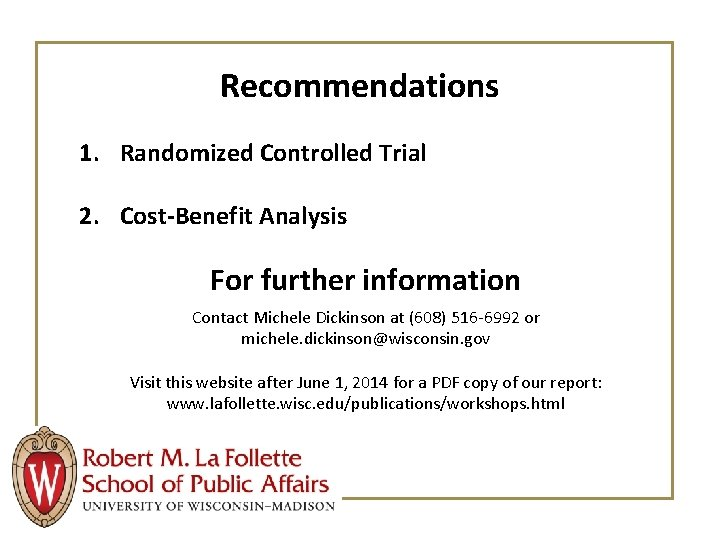 Recommendations 1. Randomized Controlled Trial 2. Cost-Benefit Analysis For further information Contact Michele Dickinson