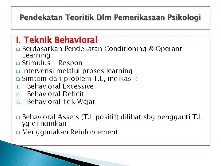 Pendekatan Teoritik Dlm Pemerikasaan Psikologi I. Teknik Behavioral Berdasarkan Pendekatan Conditioning & Operant Learning