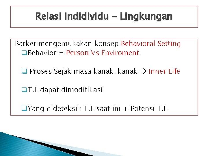 Relasi Indidividu - Lingkungan Barker mengemukakan konsep Behavioral Setting q. Behavior = Person Vs