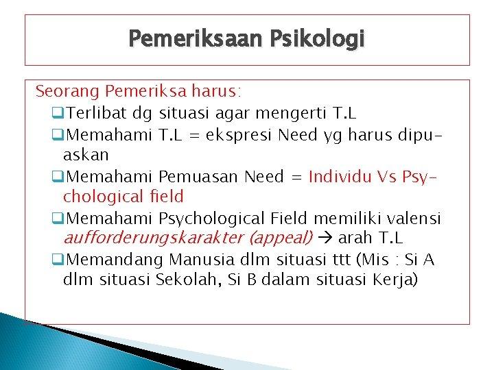 Pemeriksaan Psikologi Seorang Pemeriksa harus: q. Terlibat dg situasi agar mengerti T. L q.