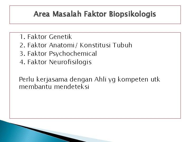 Area Masalah Faktor Biopsikologis 1. 2. 3. 4. Faktor Genetik Anatomi/ Konstitusi Tubuh Psychochemical