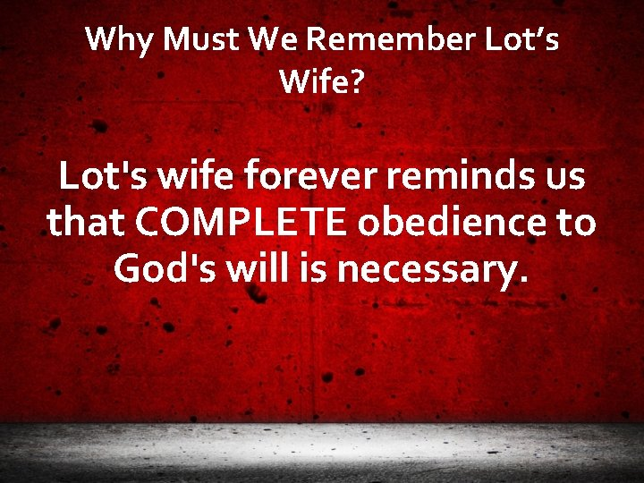 Why Must We Remember Lot's Wife? Lot's wife forever reminds us that COMPLETE obedience