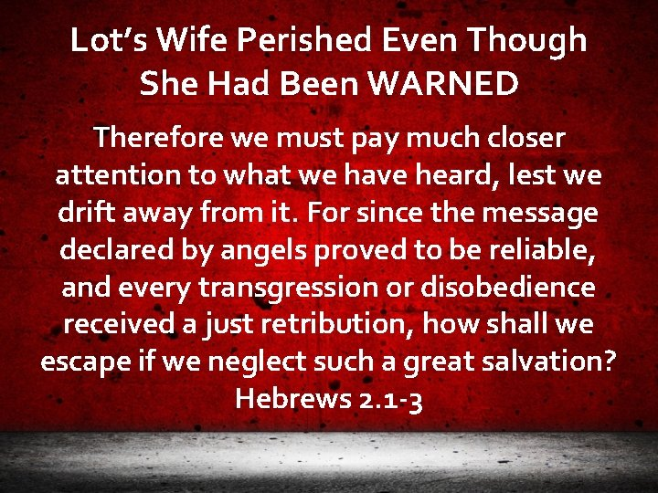 Lot's Wife Perished Even Though She Had Been WARNED Therefore we must pay much