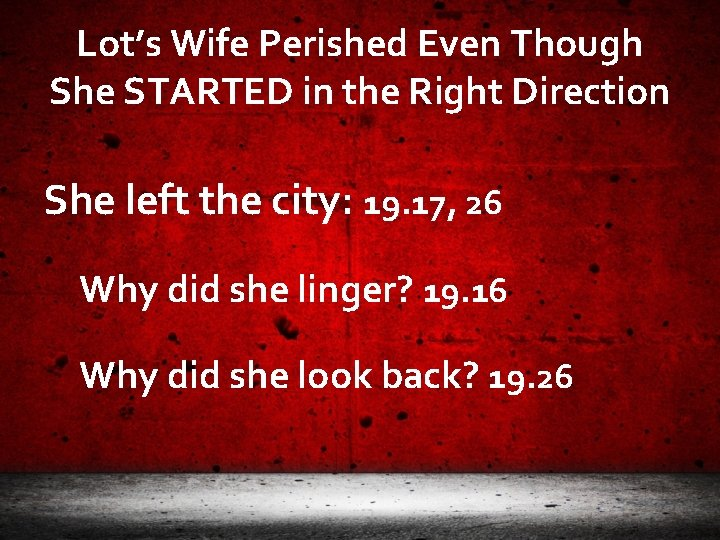 Lot's Wife Perished Even Though She STARTED in the Right Direction She left the