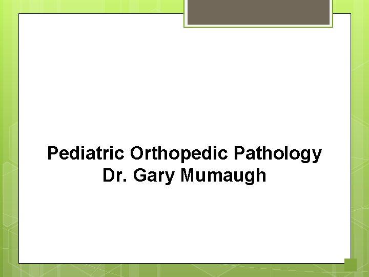 Pediatric Orthopedic Pathology Dr. Gary Mumaugh 1