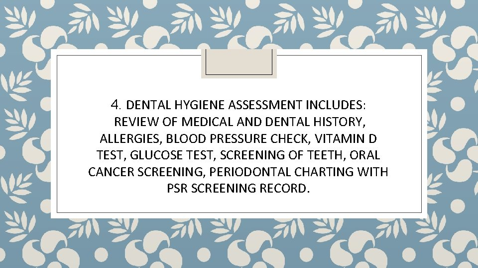 4. DENTAL HYGIENE ASSESSMENT INCLUDES: REVIEW OF MEDICAL AND DENTAL HISTORY, ALLERGIES, BLOOD PRESSURE