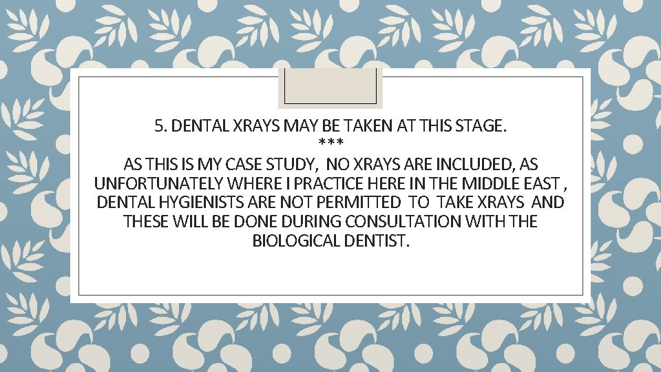 5. DENTAL XRAYS MAY BE TAKEN AT THIS STAGE. *** AS THIS IS MY