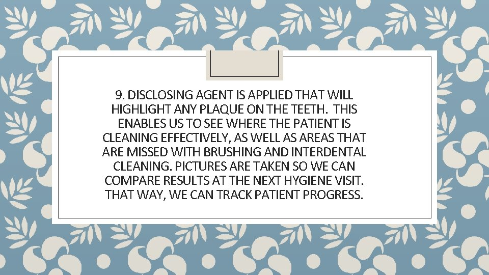 9. DISCLOSING AGENT IS APPLIED THAT WILL HIGHLIGHT ANY PLAQUE ON THE TEETH. THIS