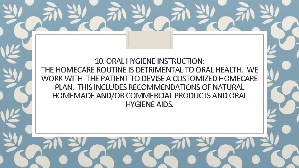 10. ORAL HYGIENE INSTRUCTION: THE HOMECARE ROUTINE IS DETRIMENTAL TO ORAL HEALTH. WE WORK