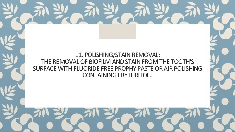 11. POLISHING/STAIN REMOVAL: THE REMOVAL OF BIOFILM AND STAIN FROM THE TOOTH'S SURFACE WITH