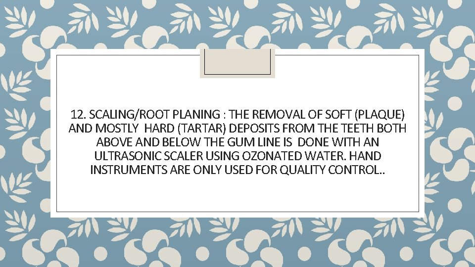 12. SCALING/ROOT PLANING : THE REMOVAL OF SOFT (PLAQUE) AND MOSTLY HARD (TARTAR) DEPOSITS