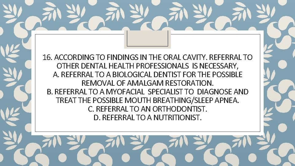 16. ACCORDING TO FINDINGS IN THE ORAL CAVITY. REFERRAL TO OTHER DENTAL HEALTH PROFESSIONALS