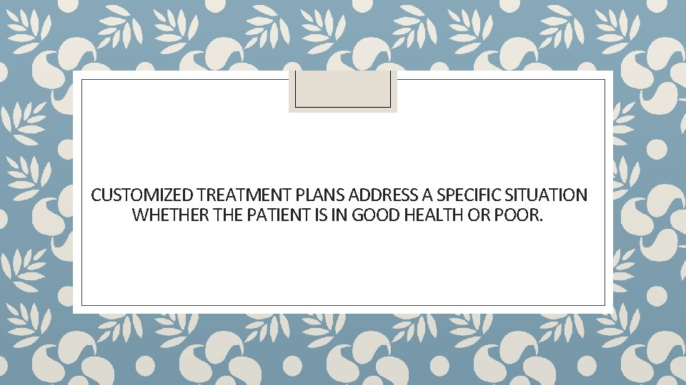 CUSTOMIZED TREATMENT PLANS ADDRESS A SPECIFIC SITUATION WHETHER THE PATIENT IS IN GOOD