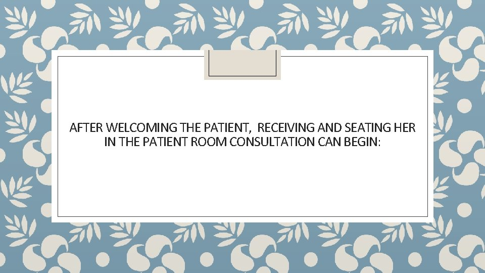 AFTER WELCOMING THE PATIENT, RECEIVING AND SEATING HER IN THE PATIENT ROOM CONSULTATION CAN