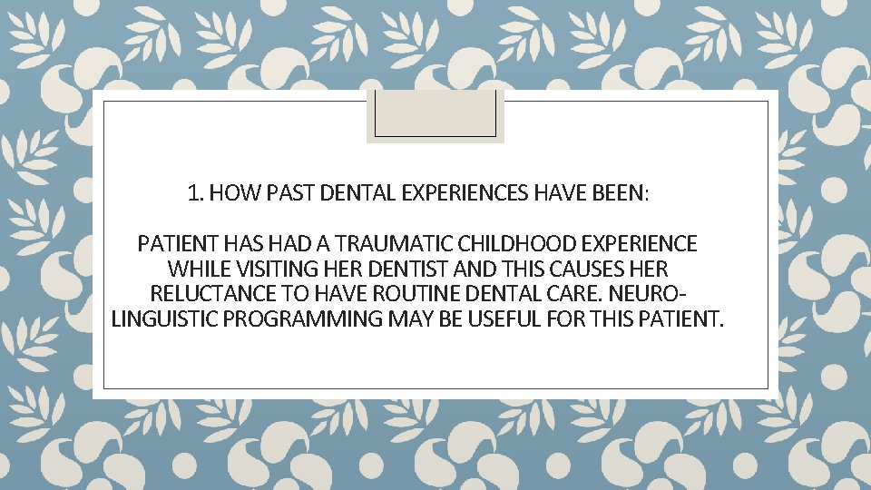 1. HOW PAST DENTAL EXPERIENCES HAVE BEEN: PATIENT HAS HAD A TRAUMATIC CHILDHOOD EXPERIENCE