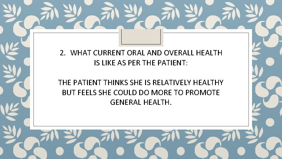 2. WHAT CURRENT ORAL AND OVERALL HEALTH IS LIKE AS PER THE PATIENT: THE