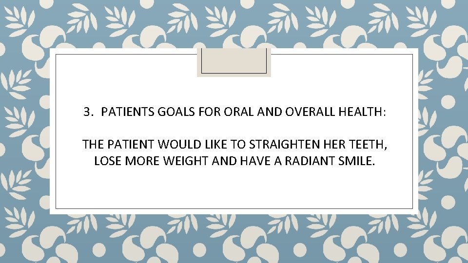 3. PATIENTS GOALS FOR ORAL AND OVERALL HEALTH: THE PATIENT WOULD LIKE TO STRAIGHTEN