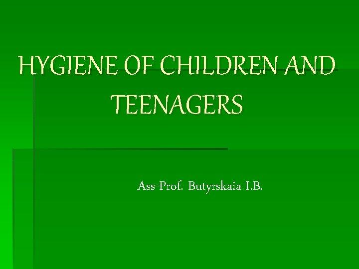 HYGIENE OF CHILDREN AND TEENAGERS Ass-Prof. Butyrskaia I. B.