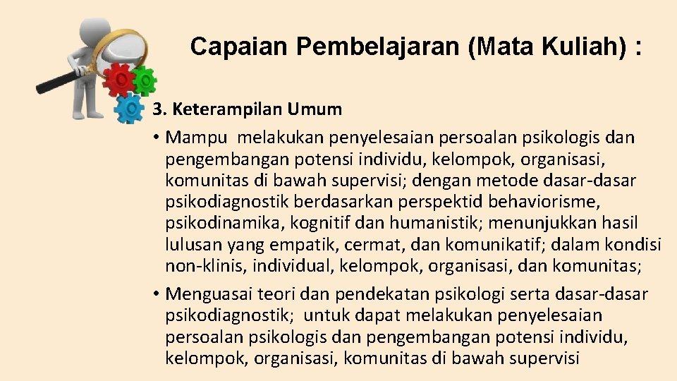 Capaian Pembelajaran (Mata Kuliah) : 3. Keterampilan Umum • Mampu melakukan penyelesaian persoalan psikologis
