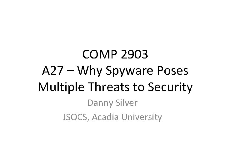 COMP 2903 A 27 – Why Spyware Poses Multiple Threats to Security Danny Silver