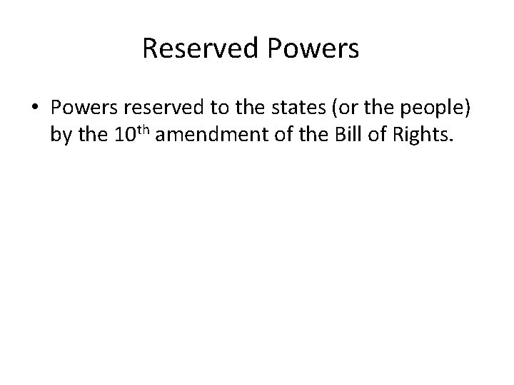 Reserved Powers • Powers reserved to the states (or the people) by the 10