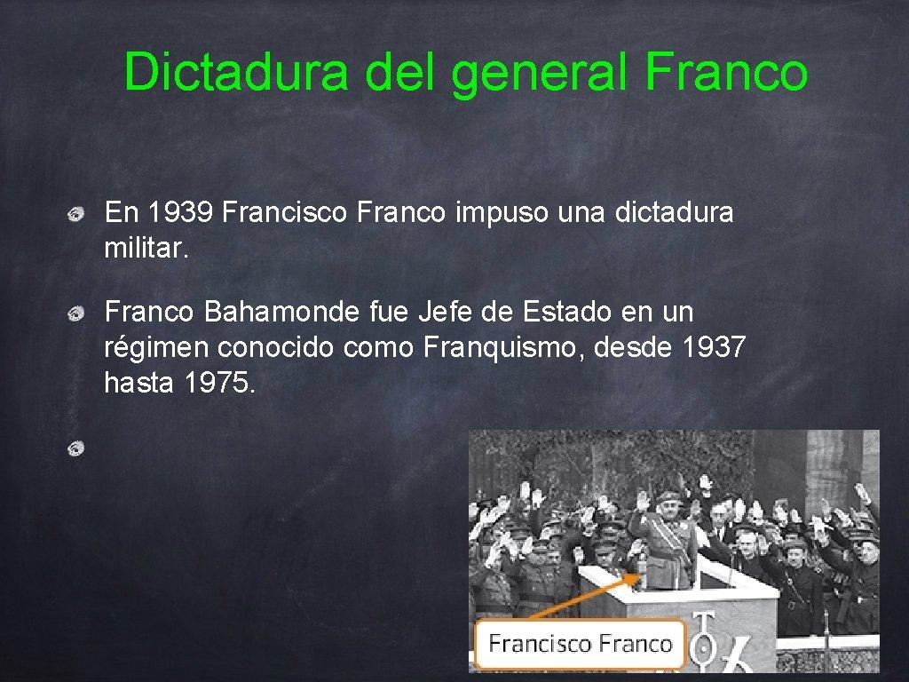 Dictadura del general Franco En 1939 Francisco Franco impuso una dictadura militar. Franco Bahamonde