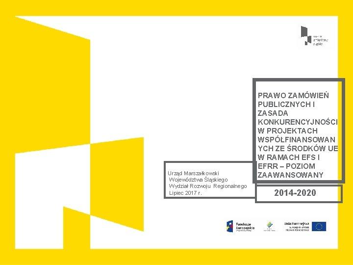 Urząd Marszałkowski Województwa Śląskiego Wydział Rozwoju Regionalnego Lipiec 2017 r. PRAWO ZAMÓWIEŃ PUBLICZNYCH I