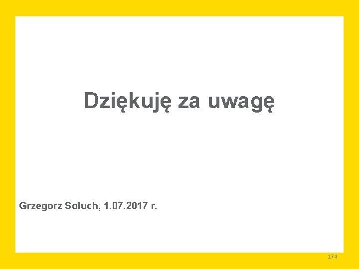Dziękuję za uwagę Grzegorz Soluch, 1. 07. 2017 r. 174