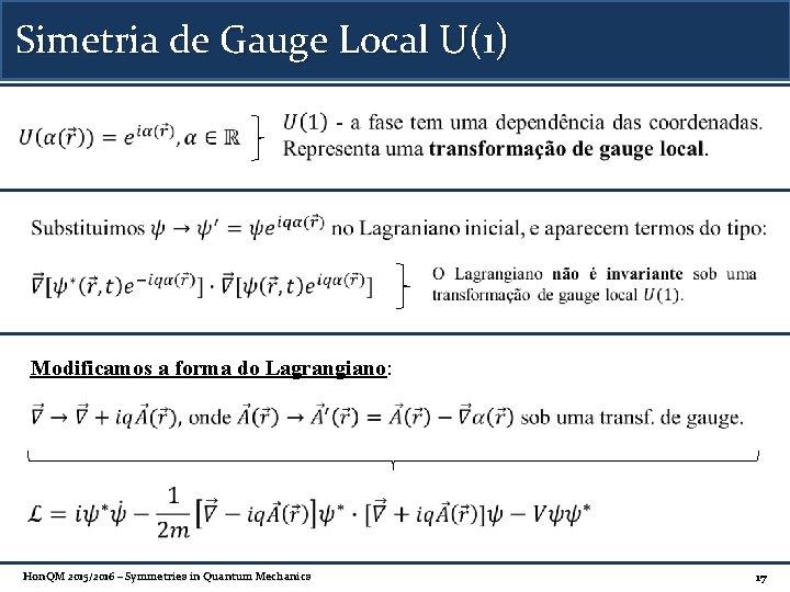 Simetria de Gauge Local U(1) Modificamos a forma do Lagrangiano: Hon. QM 2015/2016 –