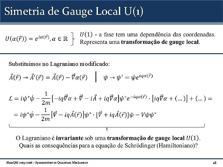 Simetria de Gauge Local U(1) Substituimos no Lagraniano modificado: Hon. QM 2015/2016 – Symmetries