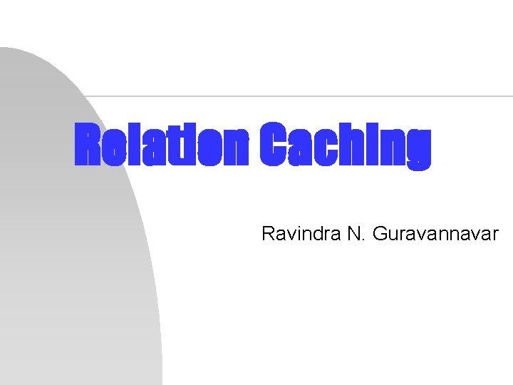 Relation Caching Ravindra N. Guravannavar