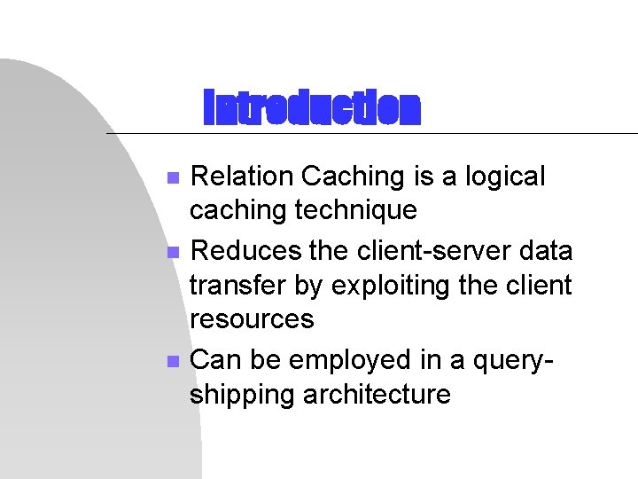 Introduction n Relation Caching is a logical caching technique Reduces the client-server data transfer