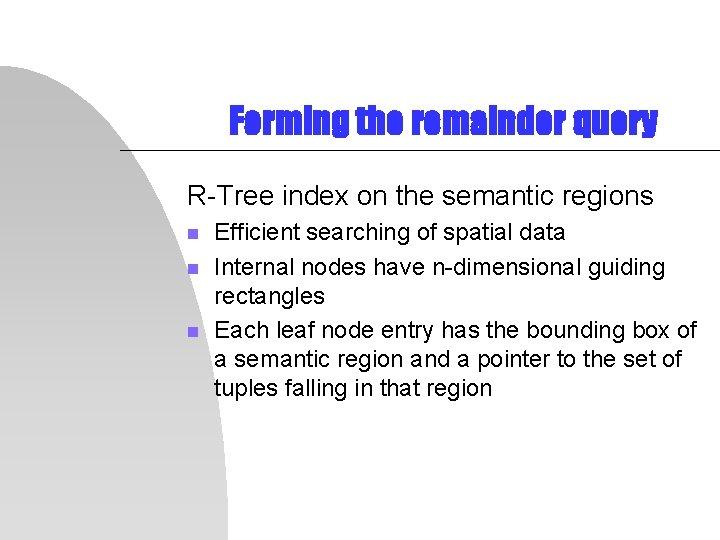 Forming the remainder query R-Tree index on the semantic regions n n n Efficient