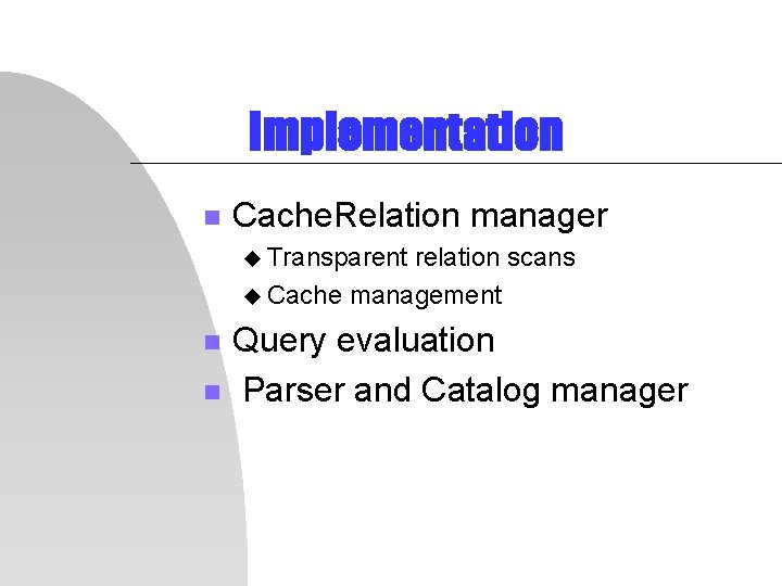 Implementation n Cache. Relation manager u Transparent relation scans u Cache management n n