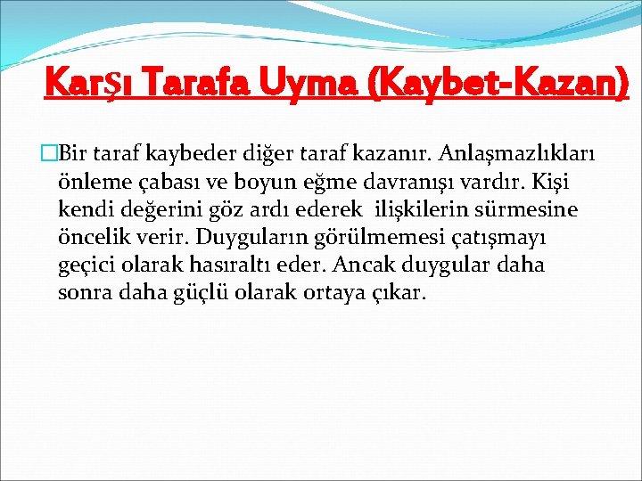 Karşı Tarafa Uyma (Kaybet-Kazan) �Bir taraf kaybeder diğer taraf kazanır. Anlaşmazlıkları önleme çabası ve