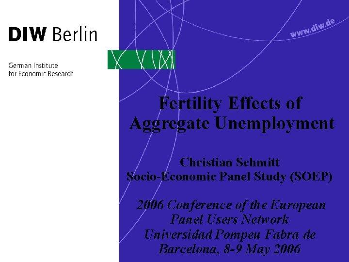 Fertility Effects of Aggregate Unemployment Christian Schmitt Socio-Economic Panel Study (SOEP) 2006 Conference of