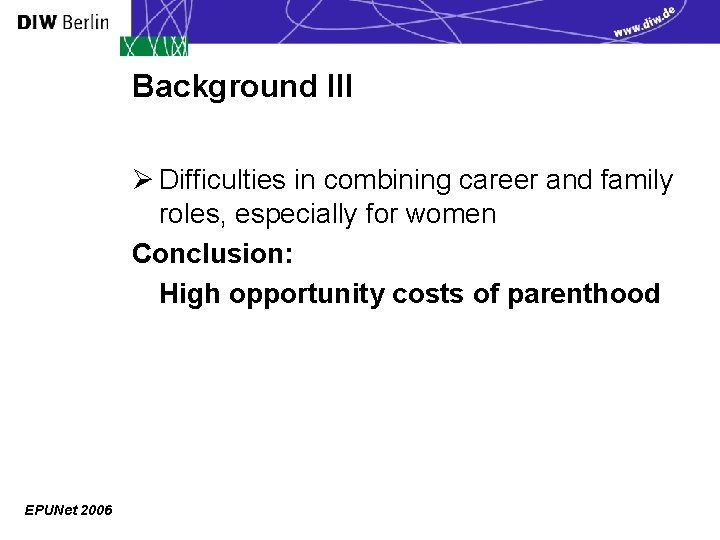 Background III Ø Difficulties in combining career and family roles, especially for women Conclusion: